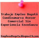 Trabajo Empleo Bogotá Cundinamarca Asesor Comercial Sin Experiencia Enseñanza