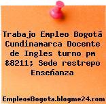 Trabajo Empleo Bogotá Cundinamarca Docente de Ingles turno pm &8211; Sede restrepo Enseñanza