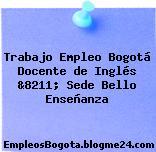 Trabajo Empleo Bogotá Docente de Inglés &8211; Sede Bello Enseñanza
