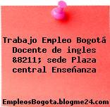 Trabajo Empleo Bogotá Docente de ingles &8211; sede Plaza central Enseñanza