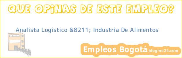 Analista Logistico &8211; Industria De Alimentos