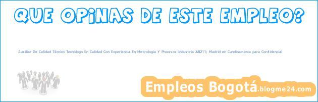 Auxiliar De Calidad Técnico Tecnólogo En Calidad Con Experiencia En Metrologia Y Procesos Industria &8211; Madrid en Cundinamarca para Confidencial