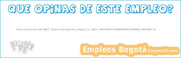 Técnico de Garantías Calle &8211; Técnico en Refrigeración en Bogotá, D.C. &8211; INDUSTRIA DE REFRIGERACION COMERCIAL INDUFRIAL S.A