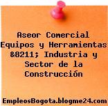 Aseor Comercial Equipos y Herramientas &8211; Industria y Sector de la Construcción