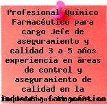 Profesional Químico Farmacéutico para cargo Jefe de aseguramiento y calidad 3 a 5 años experiencia en áreas de control y aseguramiento de calidad en la industria farmacéutica