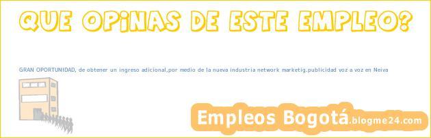 GRAN OPORTUNIDAD, de obtener un ingreso adicional,por medio de la nueva industria network marketig.publicidad voz a voz en Neiva