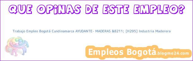 Trabajo Empleo Bogotá Cundinamarca AYUDANTE- MADERAS &8211; [H295] Industria Maderera