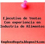 Ejecutivo de Ventas Con experiencia en Industria de Alimentos