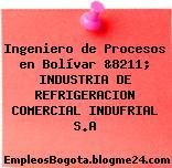 Ingeniero de Procesos en Bolívar &8211; INDUSTRIA DE REFRIGERACION COMERCIAL INDUFRIAL S.A