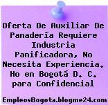 Oferta De Auxiliar De Panadería Requiere Industria Panificadora, No Necesita Experiencia. Ho en Bogotá D. C. para Confidencial