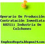 Operario De Producción Contratación Inmediata &8211; Industria De Colchones