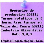 Operarios de produccion &8211; Turnos rotativos de 8 horas tres turnos en Valle del Cauca &8211; Industria Alimenticia Dafi S.A.S