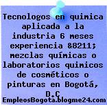 Tecnologos en quimica aplicada a la industria 6 meses experiencia &8211; mezclas químicas o laboratorios quimicos de cosméticos o pinturas en Bogotá, D.C