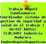 Trabajo Bogotá Cundinamarca Coordinador sistema de gestion de seguridad y salud en el trabajo | SG-SST &8211; (ZJD.945) Industria Maderera