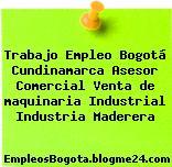Trabajo Empleo Bogotá Cundinamarca Asesor Comercial Venta de maquinaria Industrial Industria Maderera