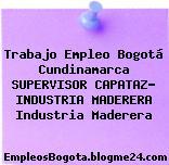 Trabajo Empleo Bogotá Cundinamarca SUPERVISOR CAPATAZ- INDUSTRIA MADERERA Industria Maderera