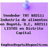 Vendedor TAT &8211; Industria de alimentos en Bogotá, D.C. &8211; LISTOS en Distrito Capital