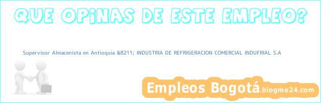 Supervisor Almacenista en Antioquia &8211; INDUSTRIA DE REFRIGERACION COMERCIAL INDUFRIAL S.A