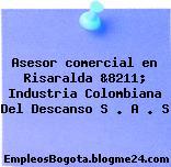 Asesor comercial en Risaralda &8211; Industria Colombiana Del Descanso S . A . S
