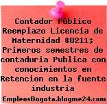 Contador Público Reemplazo Licencia de Maternidad &8211; Primeros semestres de contaduria Publica con conocimientos en Retencion en la fuente industria