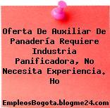 Oferta De Auxiliar De Panadería Requiere Industria Panificadora, No Necesita Experiencia. Ho