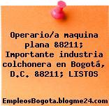 Operario/a maquina plana &8211; Importante industria colchonera en Bogotá, D.C. &8211; LISTOS