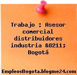 Trabajo : Asesor comercial distribuidores industria &8211; Bogotá