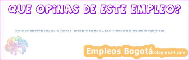 Auxiliar de residente de obra &8211; Técnico o Tecnologo en Bogotá, D.C. &8211; inversiones colombianas de ingenieria sas