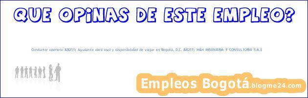 Conductor operario &8211; Ayudante obra civil y disponibilidad de viajar en Bogotá, D.C. &8211; H&H INGENIERIA Y CONSULTORIA S.A.S