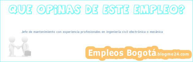 Jefe de mantenimiento con experiencia profesionales en ingeniería civil electrónica o mecánica