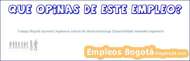 Trabajo Bogotá Aprendiz Ingeniería industrial técnicotecnologo Disponibilidad inmediata Ingeniería
