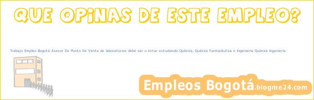 Trabajo Empleo Bogotá Asesor De Punto De Venta de laboratorios debe ser o estar estudiando Química, Química Farmacéutica o Ingeniería Química Ingeniería