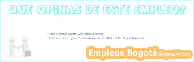 Trabajo Empleo Bogotá Cundinamarca WU188] | Practicantes de ingenieria de sistemas- enero 2020 &8211; Bogotá Ingeniería