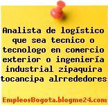 Analista de logístico que sea tecnico o tecnologo en comercio exterior o ingeniería industrial zipaquira tocancipa alrrededores
