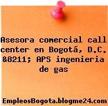 Asesora comercial call center en Bogotá, D.C. &8211; APS ingenieria de gas