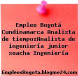 Empleo Bogotá Cundinamarca Analista de tiemposAnalista de ingeniería junior soacha Ingeniería