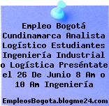Empleo Bogotá Cundinamarca Analista Logístico Estudiantes Ingeniería Industrial o Logística Preséntate el 26 De Junio 8 Am o 10 Am Ingeniería