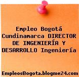 Empleo Bogotá Cundinamarca DIRECTOR DE INGENIERÍA Y DESARROLLO Ingeniería