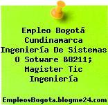 Empleo Bogotá Cundinamarca Ingeniería De Sistemas O Sotware &8211; Magister Tic Ingeniería