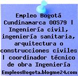 Empleo Bogotá Cundinamarca OOS79 | Ingeniería civil, ingeniería sanitaria, arquitectura o construcciones civiles | coordinador técnico de obra Ingeniería