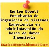 Empleo Bogotá Estudiante de ingenieria de sistemas Experiencia en administración de bases de datos Ingeniería