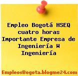 Empleo Bogotá HSEQ cuatro horas Importante Empresa de Ingeniería W Ingeniería