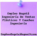 Empleo Bogotá Ingeniería De Ventas Plásticos Y Cauchos Ingeniería