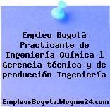 Empleo Bogotá Practicante de Ingeniería Química l Gerencia técnica y de producción Ingeniería