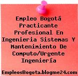 Empleo Bogotá Practicante Profesional En Ingenieria Sistemas Y Mantenimiento De Computo/Urgente Ingeniería