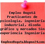 Empleo Bogotá Practicantes de psicologia, ingeniería industrial, diseño gráfico y mercadeo Sin experiencia Ingeniería