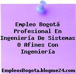 Empleo Bogotá Profesional En Ingeniería De Sistemas O Afines Con Ingeniería