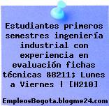 Estudiantes primeros semestres ingeniería industrial con experiencia en evaluación fichas técnicas &8211; Lunes a Viernes | [H210]