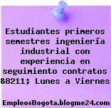 Estudiantes primeros semestres ingeniería industrial con experiencia en seguimiento contratos &8211; Lunes a Viernes