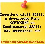 Ingeniero civil &8211; o Arquitecto Para CARTAGENA en Cundinamarca &8211; BSV INGENIERIA SAS